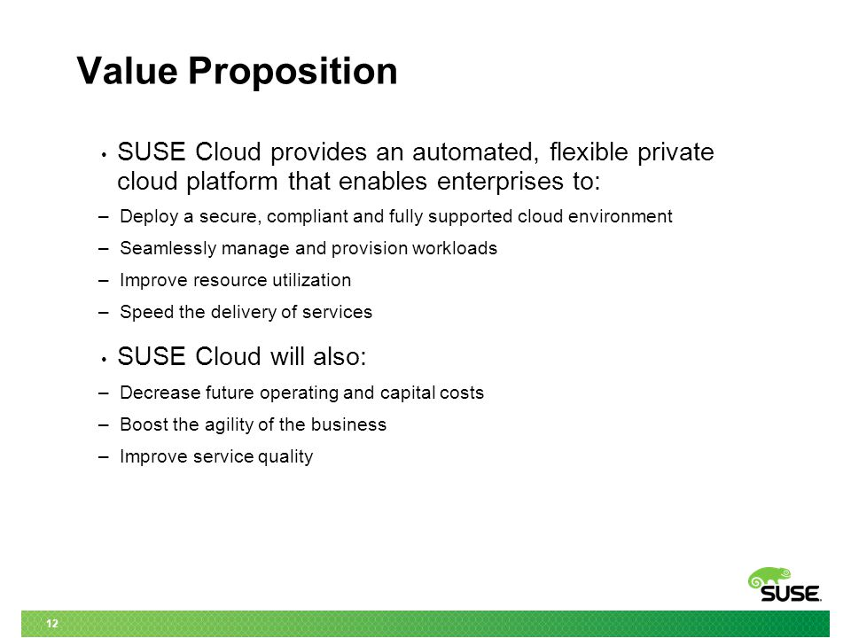 12 Value Proposition SUSE Cloud provides an automated, flexible private cloud platform that enables enterprises to: – Deploy a secure, compliant and fully supported cloud environment – Seamlessly manage and provision workloads – Improve resource utilization – Speed the delivery of services SUSE Cloud will also: – Decrease future operating and capital costs – Boost the agility of the business – Improve service quality