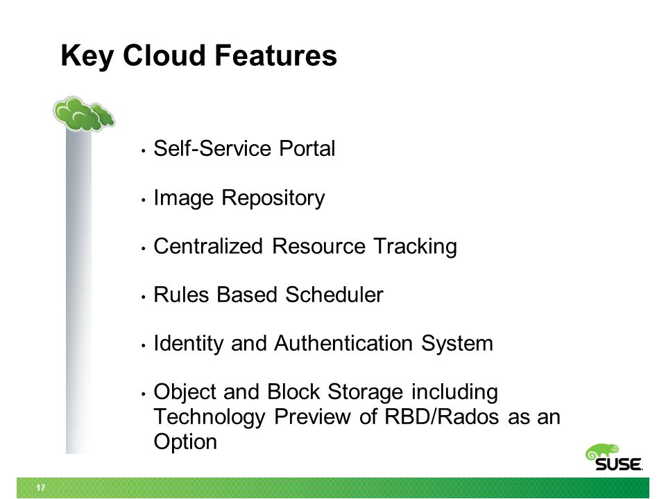 17 Key Cloud Features Self-Service Portal Image Repository Centralized Resource Tracking Rules Based Scheduler Identity and Authentication System Object and Block Storage including Technology Preview of RBD/Rados as an Option