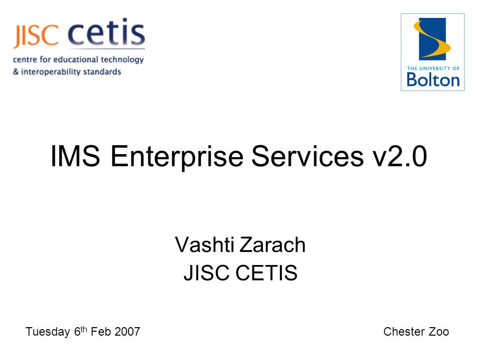 IMS Enterprise Services v2.0 Vashti Zarach JISC CETIS Tuesday 6 th Feb 2007 Chester Zoo