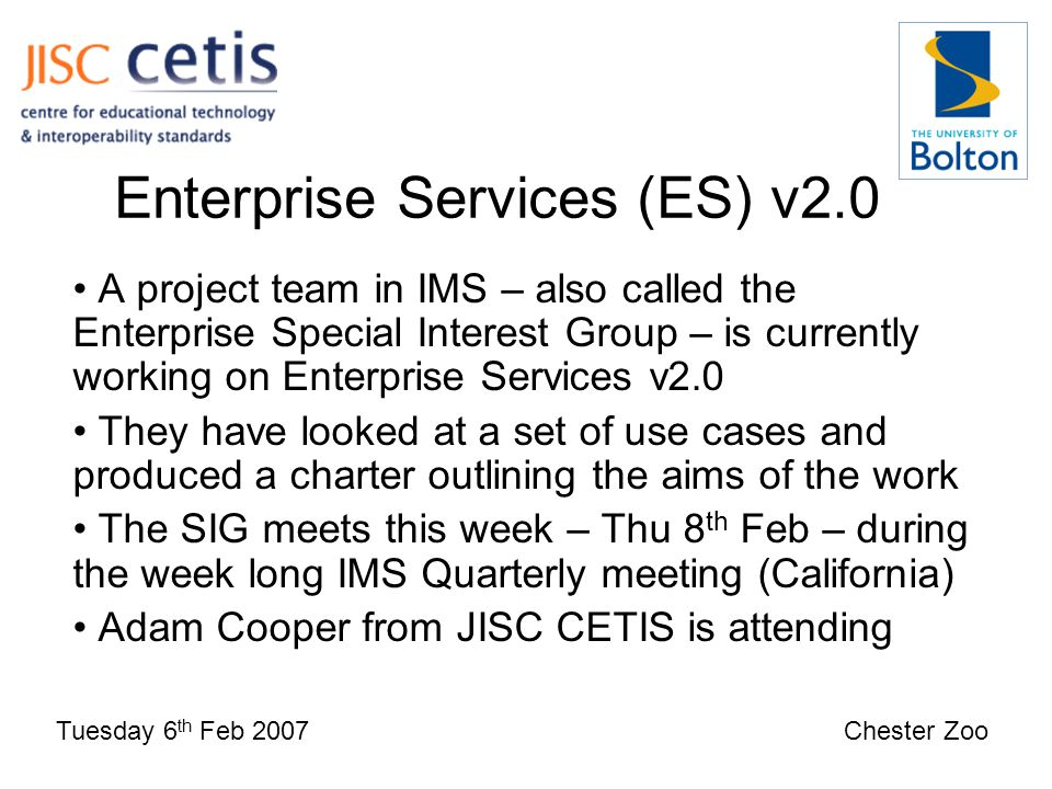 Enterprise Services (ES) v2.0 Tuesday 6 th Feb 2007 Chester Zoo A project team in IMS – also called the Enterprise Special Interest Group – is currently working on Enterprise Services v2.0 They have looked at a set of use cases and produced a charter outlining the aims of the work The SIG meets this week – Thu 8 th Feb – during the week long IMS Quarterly meeting (California) Adam Cooper from JISC CETIS is attending