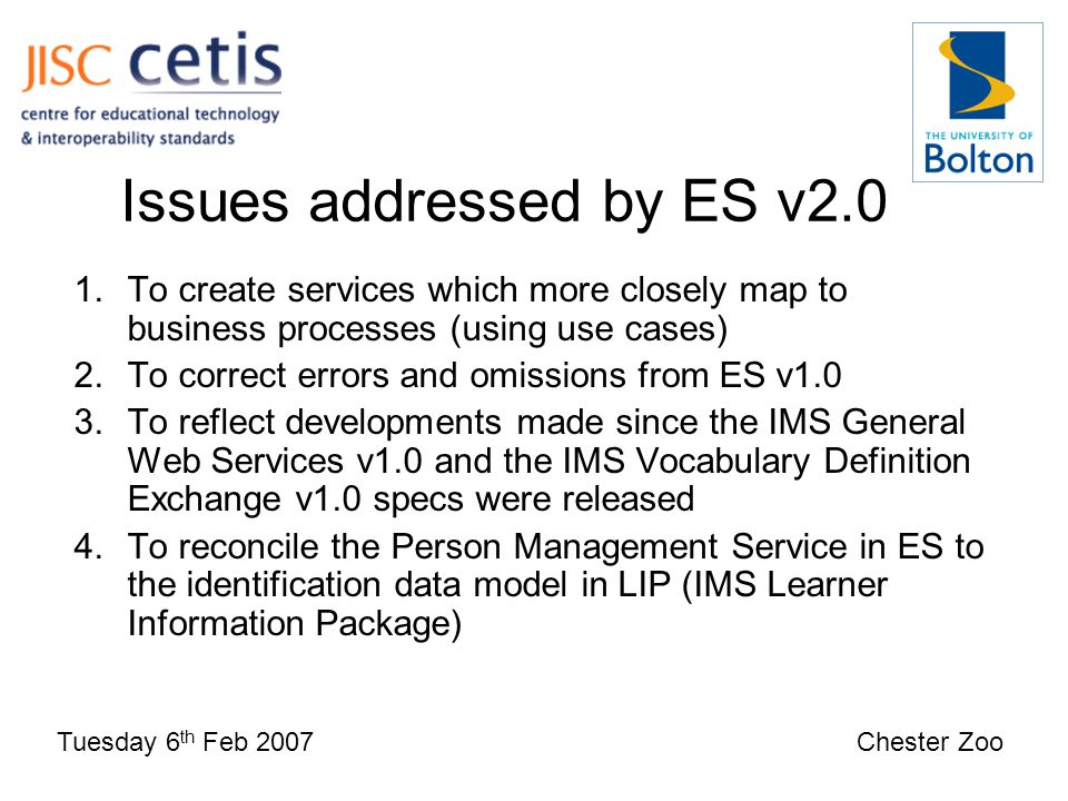 Issues addressed by ES v2.0 Tuesday 6 th Feb 2007 Chester Zoo 1.To create services which more closely map to business processes (using use cases) 2.To correct errors and omissions from ES v1.0 3.To reflect developments made since the IMS General Web Services v1.0 and the IMS Vocabulary Definition Exchange v1.0 specs were released 4.To reconcile the Person Management Service in ES to the identification data model in LIP (IMS Learner Information Package)