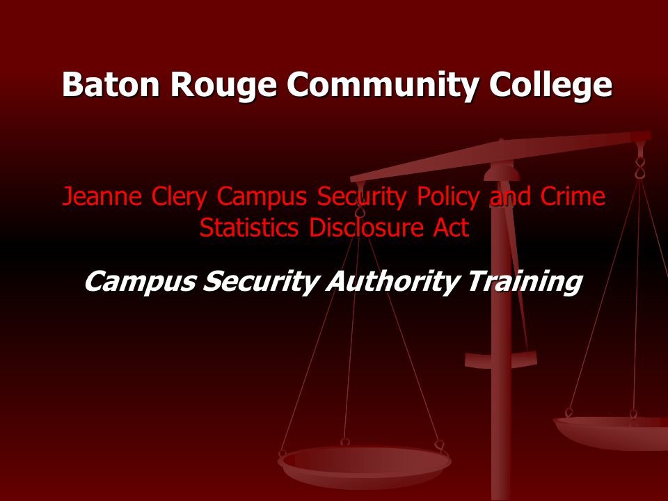 Jeanne Clery Campus Security Policy and Crime Statistics Disclosure Act Campus Security Authority Training Baton Rouge Community College
