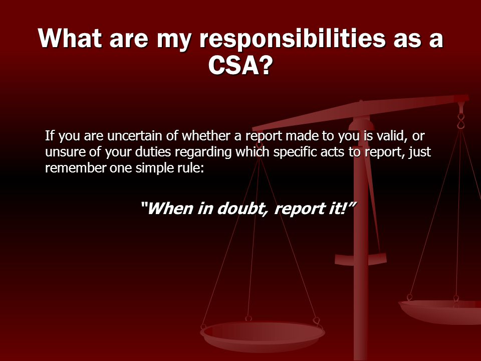 If you are uncertain of whether a report made to you is valid, or unsure of your duties regarding which specific acts to report, just remember one sim