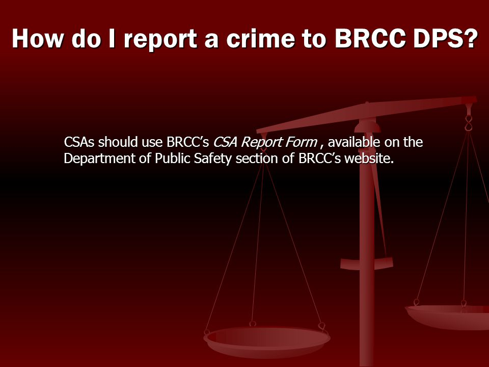 CSAs should use BRCC's CSA Report Form, available on the Department of Public Safety section of BRCC's website. How do I report a crime to BRCC DPS?