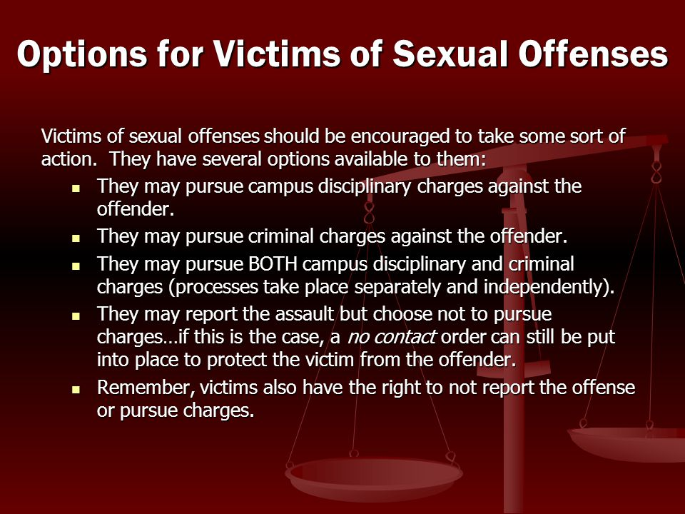 Victims of sexual offenses should be encouraged to take some sort of action. They have several options available to them: They may pursue campus disci