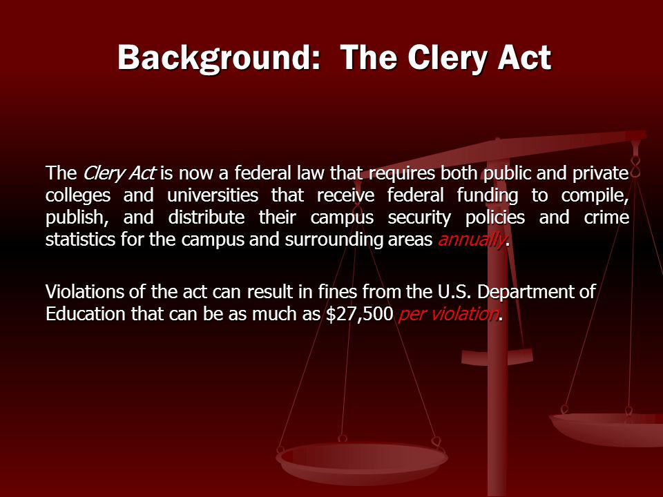 The Clery Act is now a federal law that requires both public and private colleges and universities that receive federal funding to compile, publish, a