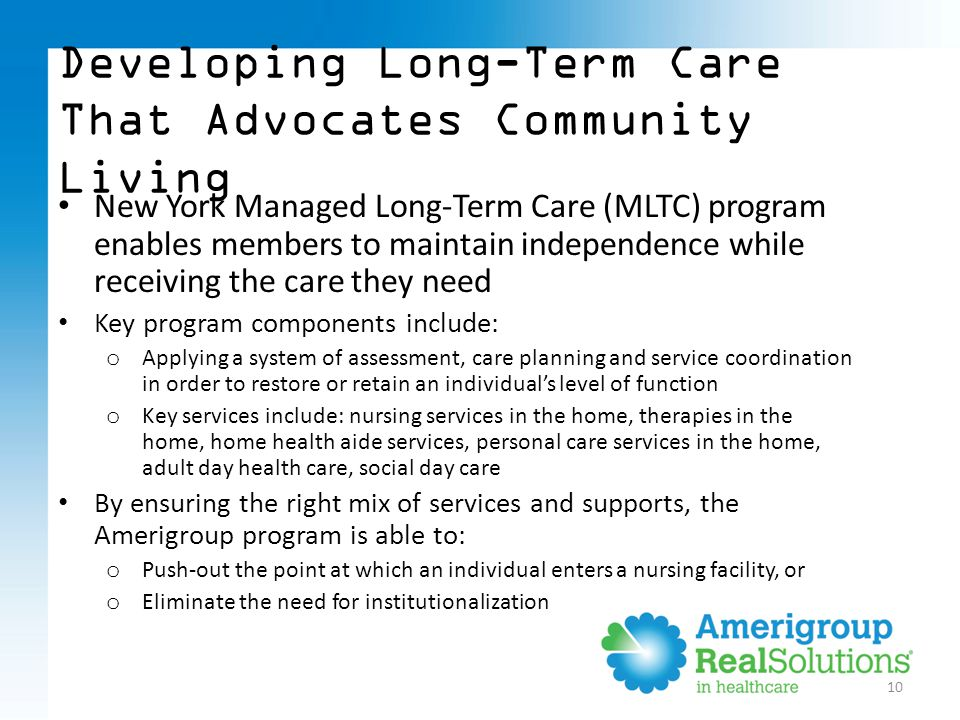 10 Developing Long-Term Care That Advocates Community Living New York Managed Long-Term Care (MLTC) program enables members to maintain independence while receiving the care they need Key program components include: o Applying a system of assessment, care planning and service coordination in order to restore or retain an individual's level of function o Key services include: nursing services in the home, therapies in the home, home health aide services, personal care services in the home, adult day health care, social day care By ensuring the right mix of services and supports, the Amerigroup program is able to: o Push-out the point at which an individual enters a nursing facility, or o Eliminate the need for institutionalization