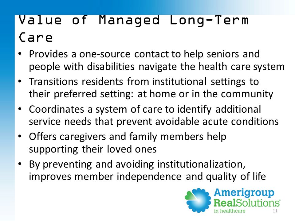 11 Provides a one-source contact to help seniors and people with disabilities navigate the health care system Transitions residents from institutional settings to their preferred setting: at home or in the community Coordinates a system of care to identify additional service needs that prevent avoidable acute conditions Offers caregivers and family members help supporting their loved ones By preventing and avoiding institutionalization, improves member independence and quality of life Value of Managed Long-Term Care