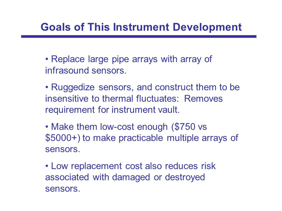 Goals of This Instrument Development Replace large pipe arrays with array of infrasound sensors. Ruggedize sensors, and construct them to be insensiti