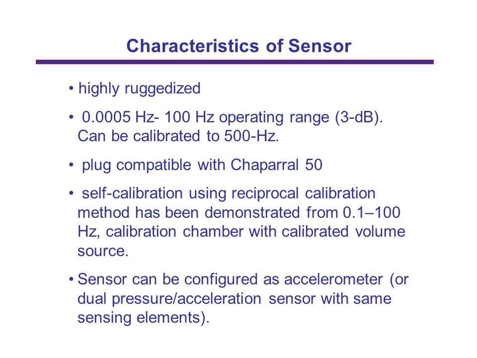 Characteristics of Sensor highly ruggedized 0.0005 Hz- 100 Hz operating range (3-dB). Can be calibrated to 500-Hz. plug compatible with Chaparral 50 s
