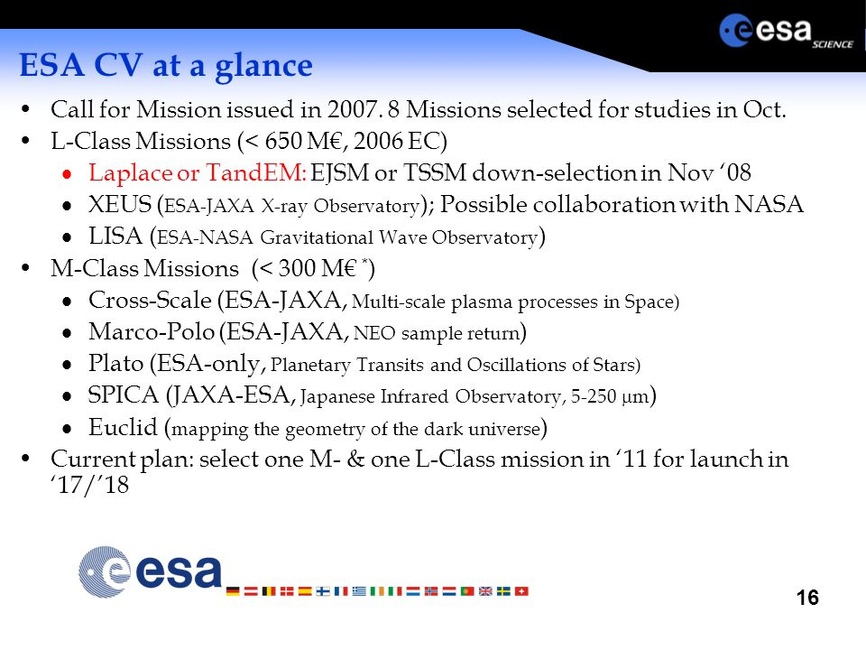 16 ESA CV at a glance Call for Mission issued in 2007. 8 Missions selected for studies in Oct. L-Class Missions (< 650 M€, 2006 EC)  Laplace or TandE
