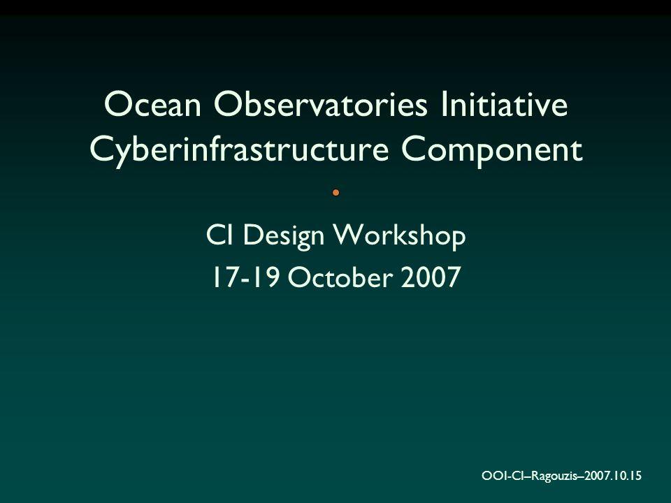 OOI-CI–Ragouzis–2007.10.15 Ocean Observatories Initiative Cyberinfrastructure Component CI Design Workshop 17-19 October 2007