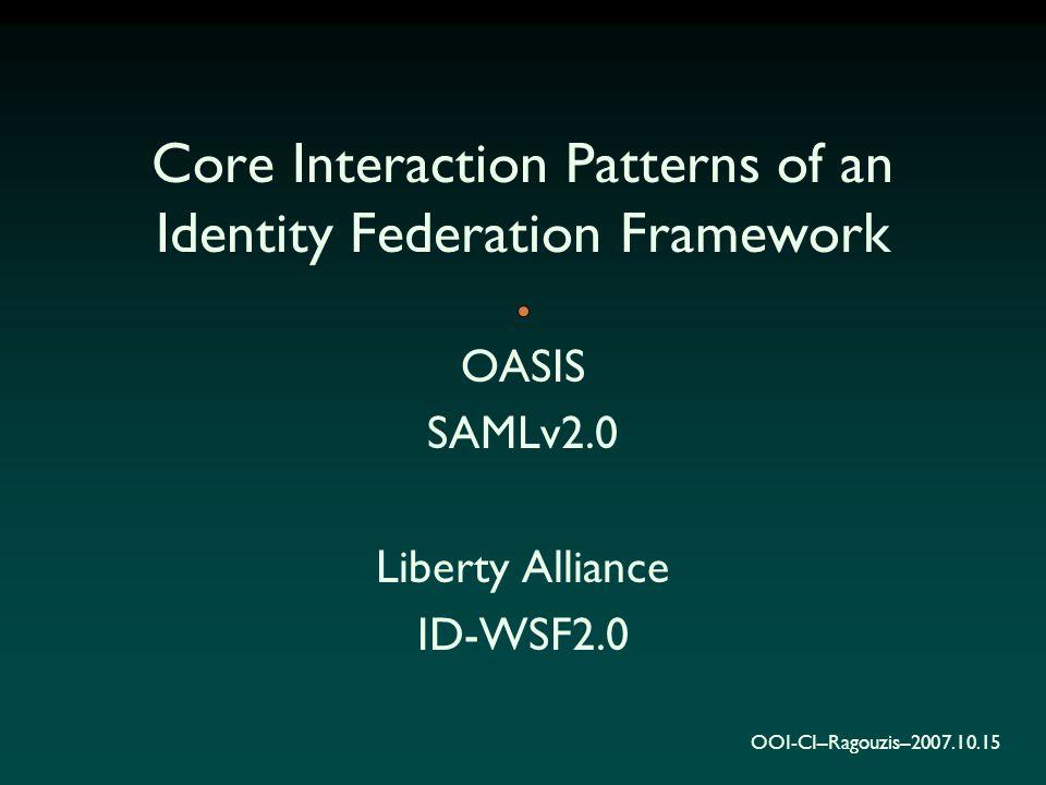 OOI-CI–Ragouzis–2007.10.15 Core Interaction Patterns of an Identity Federation Framework OASIS SAMLv2.0 Liberty Alliance ID-WSF2.0