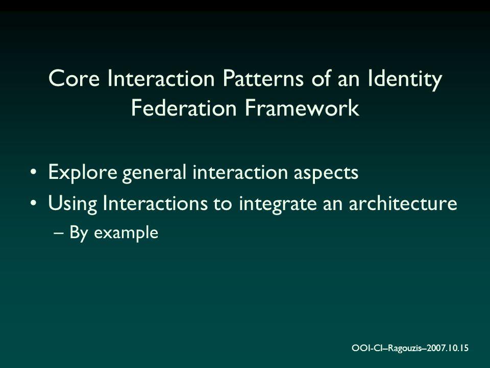 OOI-CI–Ragouzis–2007.10.15 Core Interaction Patterns of an Identity Federation Framework Explore general interaction aspects Using Interactions to int