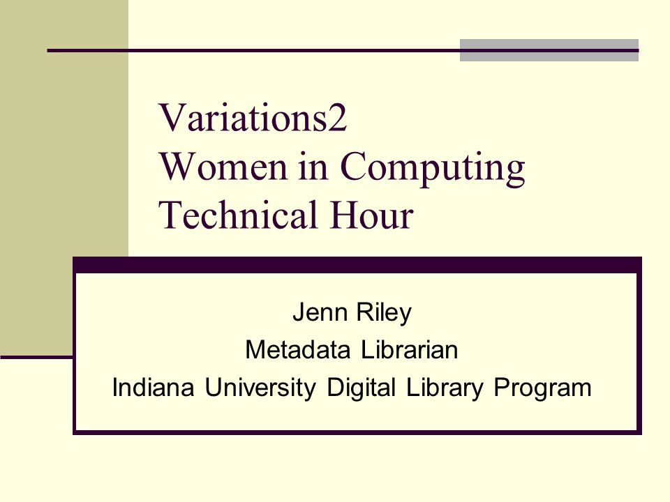 Variations2 Women in Computing Technical Hour Jenn Riley Metadata Librarian Indiana University Digital Library Program