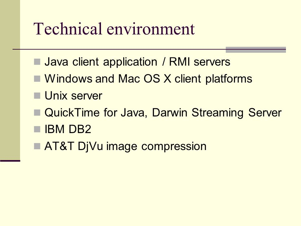 Technical environment Java client application / RMI servers Windows and Mac OS X client platforms Unix server QuickTime for Java, Darwin Streaming Server IBM DB2 AT&T DjVu image compression