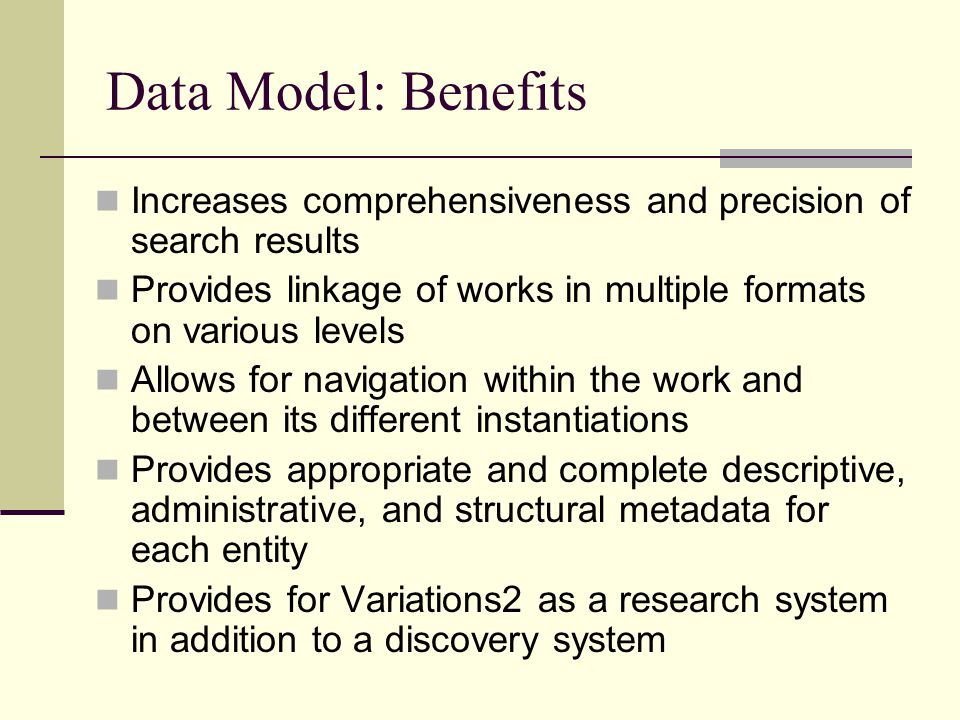 Data Model: Benefits Increases comprehensiveness and precision of search results Provides linkage of works in multiple formats on various levels Allows for navigation within the work and between its different instantiations Provides appropriate and complete descriptive, administrative, and structural metadata for each entity Provides for Variations2 as a research system in addition to a discovery system