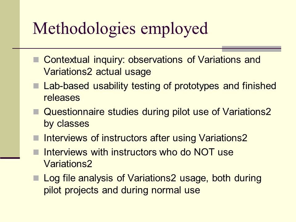 Methodologies employed Contextual inquiry: observations of Variations and Variations2 actual usage Lab-based usability testing of prototypes and finished releases Questionnaire studies during pilot use of Variations2 by classes Interviews of instructors after using Variations2 Interviews with instructors who do NOT use Variations2 Log file analysis of Variations2 usage, both during pilot projects and during normal use