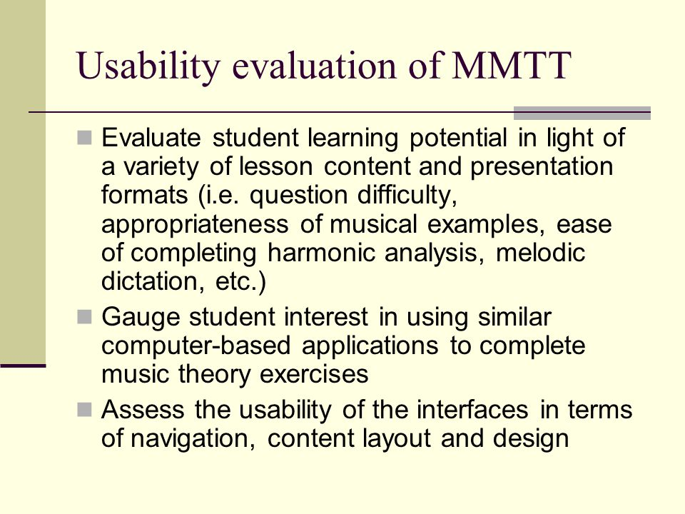 Usability evaluation of MMTT Evaluate student learning potential in light of a variety of lesson content and presentation formats (i.e.