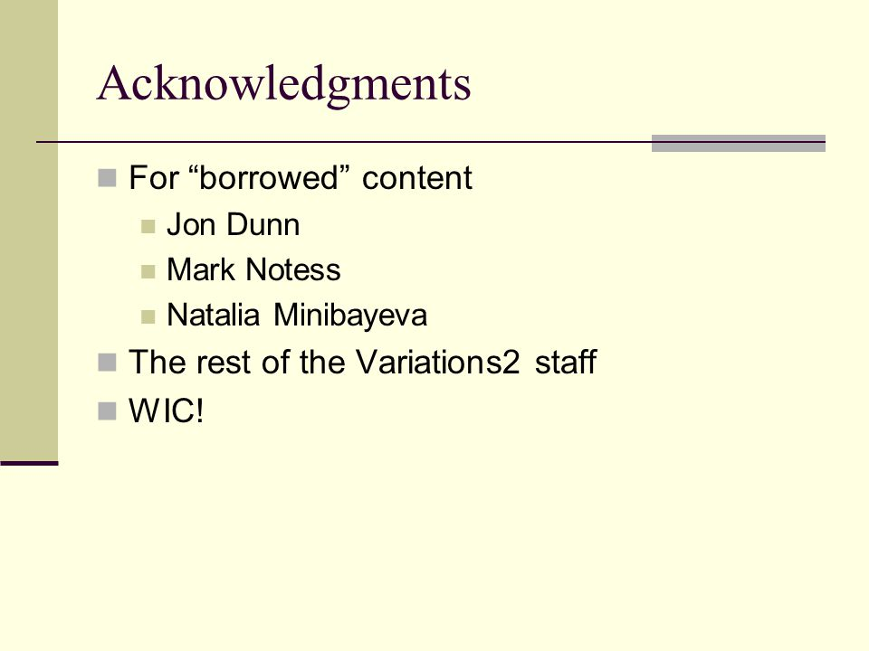 Acknowledgments For borrowed content Jon Dunn Mark Notess Natalia Minibayeva The rest of the Variations2 staff WIC!