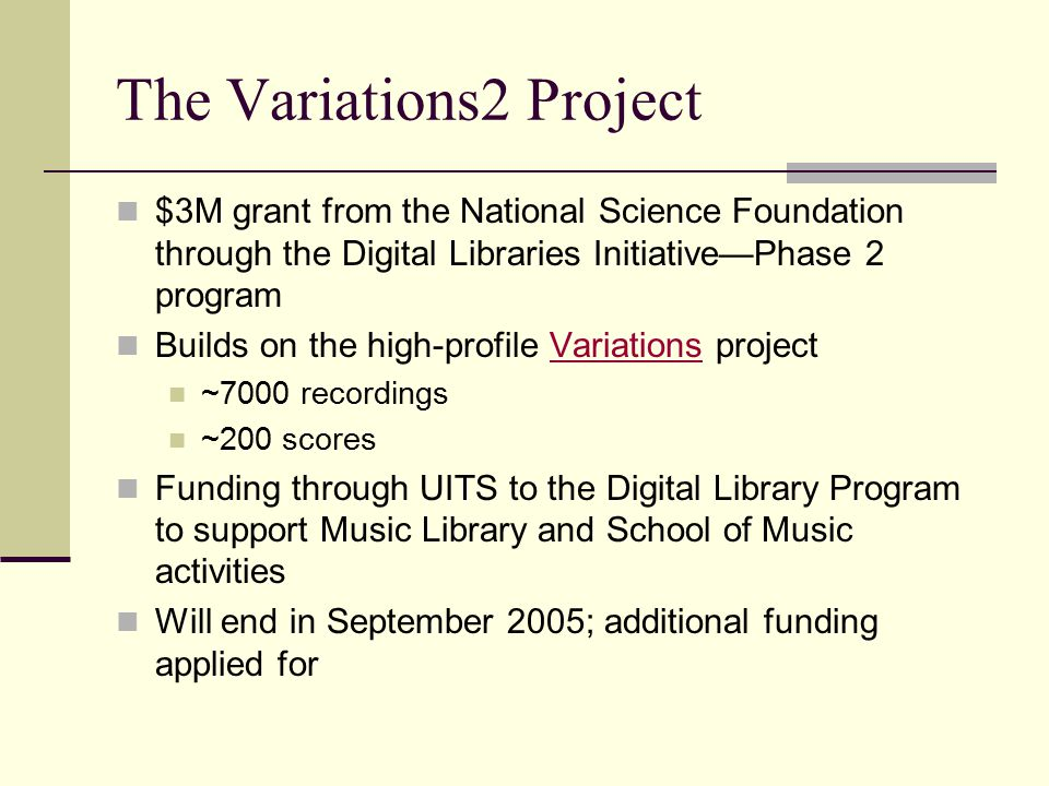 The Variations2 Project $3M grant from the National Science Foundation through the Digital Libraries Initiative—Phase 2 program Builds on the high-profile Variations projectVariations ~7000 recordings ~200 scores Funding through UITS to the Digital Library Program to support Music Library and School of Music activities Will end in September 2005; additional funding applied for