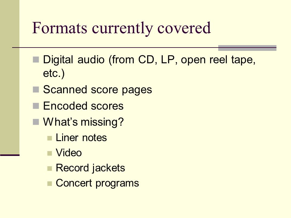 Formats currently covered Digital audio (from CD, LP, open reel tape, etc.) Scanned score pages Encoded scores What's missing.