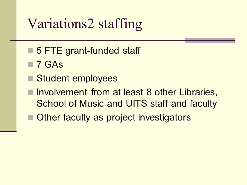 Variations2 staffing 5 FTE grant-funded staff 7 GAs Student employees Involvement from at least 8 other Libraries, School of Music and UITS staff and faculty Other faculty as project investigators