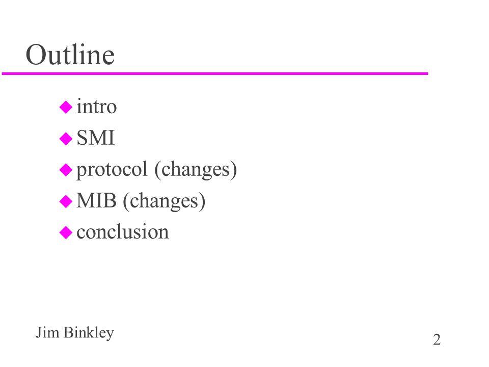 2 Jim Binkley Outline u intro u SMI u protocol (changes) u MIB (changes) u conclusion