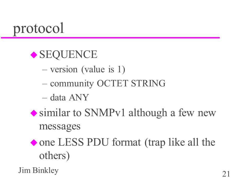 21 Jim Binkley protocol u SEQUENCE –version (value is 1) –community OCTET STRING –data ANY u similar to SNMPv1 although a few new messages u one LESS