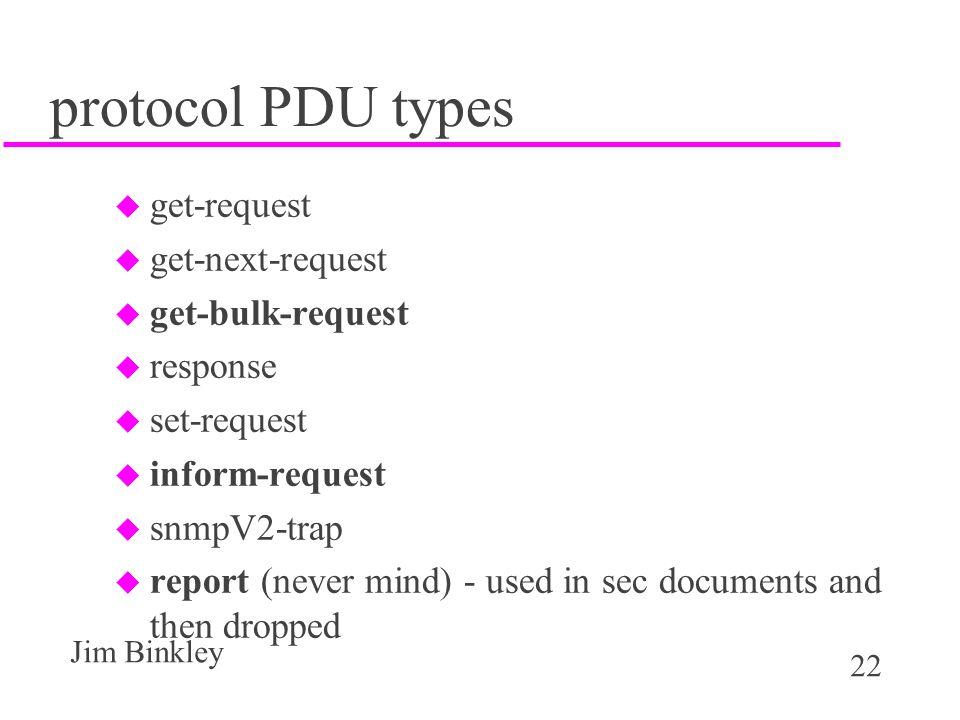 22 Jim Binkley protocol PDU types u get-request u get-next-request u get-bulk-request u response u set-request u inform-request u snmpV2-trap u report (never mind) - used in sec documents and then dropped