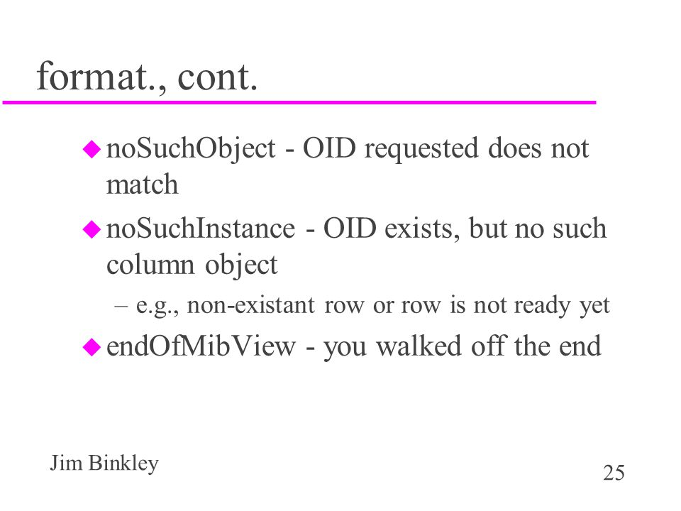 25 Jim Binkley format., cont. u noSuchObject - OID requested does not match u noSuchInstance - OID exists, but no such column object –e.g., non-exista