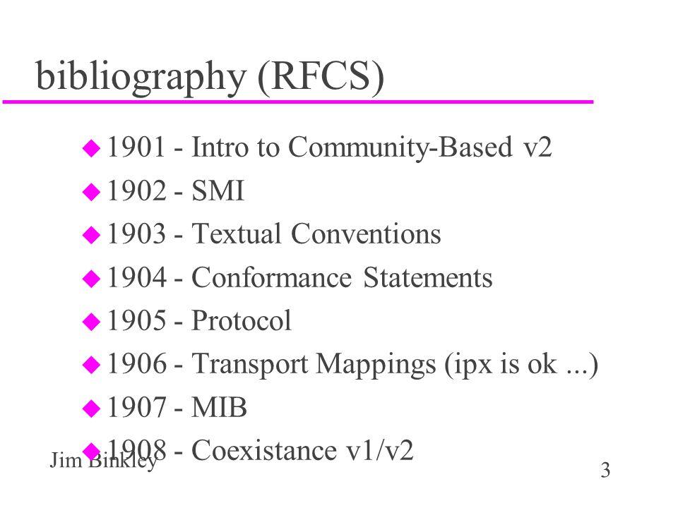 3 Jim Binkley bibliography (RFCS) u 1901 - Intro to Community-Based v2 u 1902 - SMI u 1903 - Textual Conventions u 1904 - Conformance Statements u 1905 - Protocol u 1906 - Transport Mappings (ipx is ok...) u 1907 - MIB u 1908 - Coexistance v1/v2