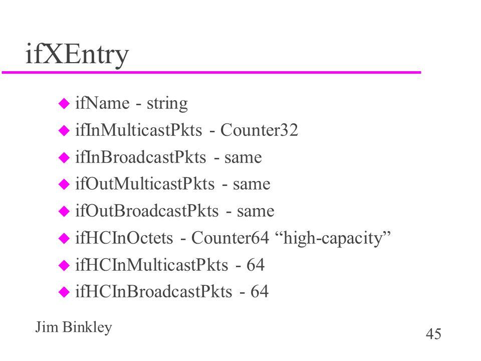 45 Jim Binkley ifXEntry u ifName - string u ifInMulticastPkts - Counter32 u ifInBroadcastPkts - same u ifOutMulticastPkts - same u ifOutBroadcastPkts - same u ifHCInOctets - Counter64 high-capacity u ifHCInMulticastPkts - 64 u ifHCInBroadcastPkts - 64