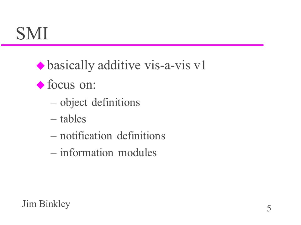 5 Jim Binkley SMI u basically additive vis-a-vis v1 u focus on: –object definitions –tables –notification definitions –information modules