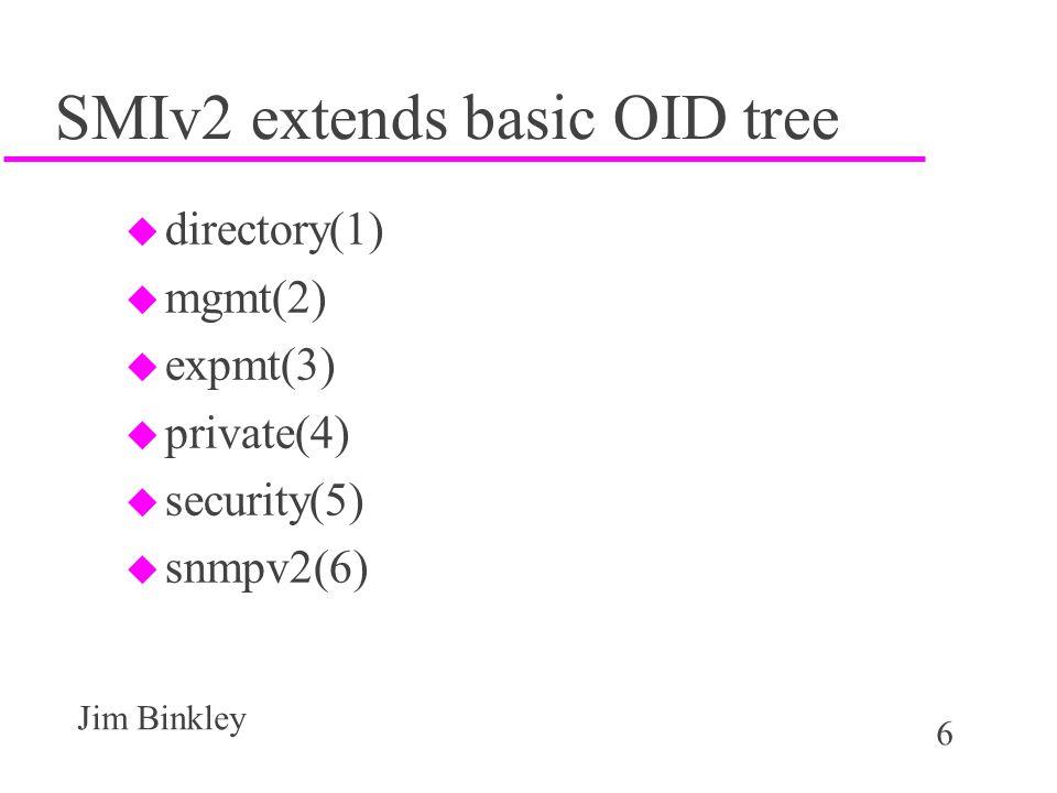 6 Jim Binkley SMIv2 extends basic OID tree u directory(1) u mgmt(2) u expmt(3) u private(4) u security(5) u snmpv2(6)