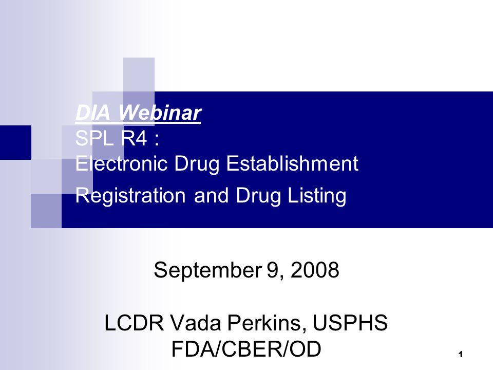 1 DIA Webinar SPL R4 : Electronic Drug Establishment Registration and Drug Listing September 9, 2008 LCDR Vada Perkins, USPHS FDA/CBER/OD