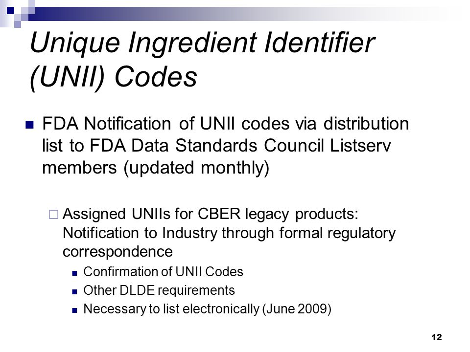12 Unique Ingredient Identifier (UNII) Codes FDA Notification of UNII codes via distribution list to FDA Data Standards Council Listserv members (updated monthly)  Assigned UNIIs for CBER legacy products: Notification to Industry through formal regulatory correspondence Confirmation of UNII Codes Other DLDE requirements Necessary to list electronically (June 2009)