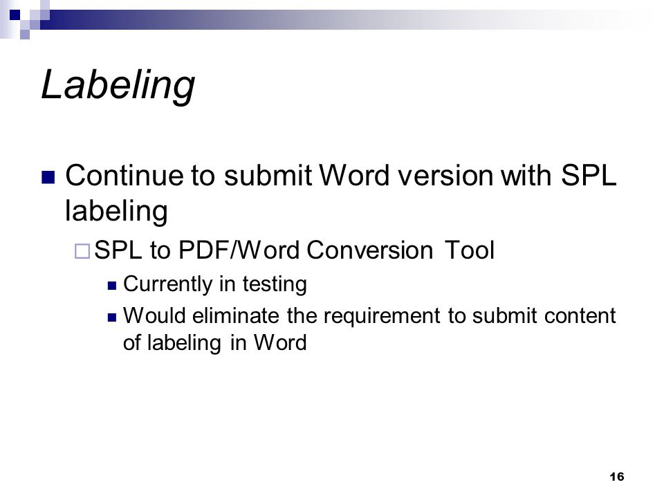 16 Labeling Continue to submit Word version with SPL labeling  SPL to PDF/Word Conversion Tool Currently in testing Would eliminate the requirement to submit content of labeling in Word
