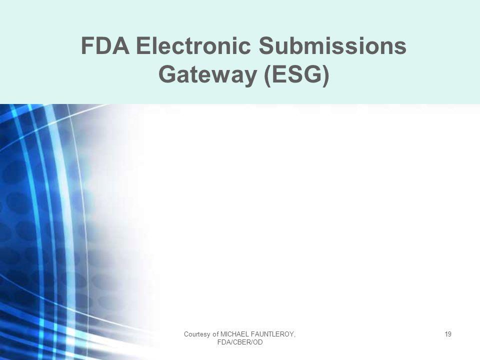 Courtesy of MICHAEL FAUNTLEROY, FDA/CBER/OD 19 FDA Electronic Submissions Gateway (ESG)