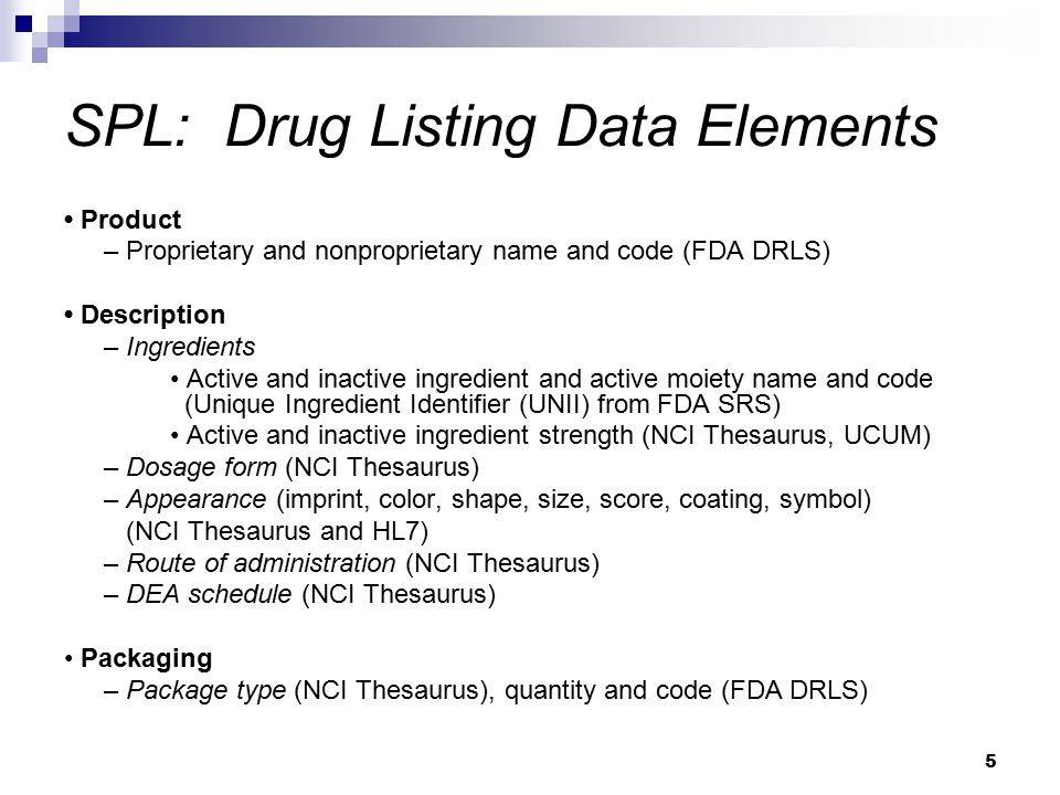 5 SPL: Drug Listing Data Elements Product – Proprietary and nonproprietary name and code (FDA DRLS) Description – Ingredients Active and inactive ingredient and active moiety name and code (Unique Ingredient Identifier (UNII) from FDA SRS) Active and inactive ingredient strength (NCI Thesaurus, UCUM) – Dosage form (NCI Thesaurus) – Appearance (imprint, color, shape, size, score, coating, symbol) (NCI Thesaurus and HL7) – Route of administration (NCI Thesaurus) – DEA schedule (NCI Thesaurus) Packaging – Package type (NCI Thesaurus), quantity and code (FDA DRLS)