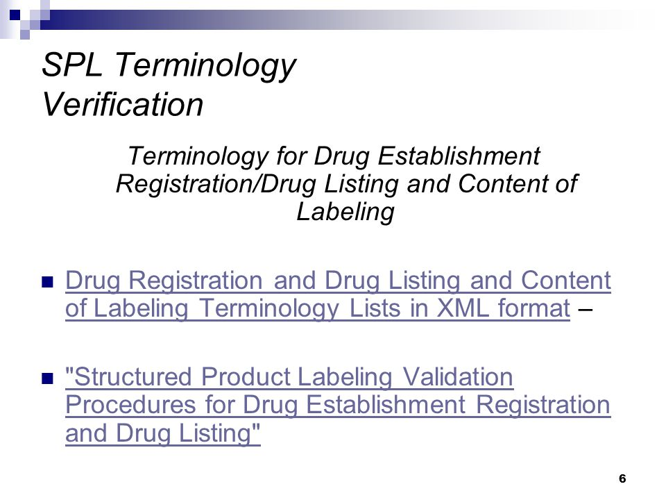 7 SPL Terminology Terminology for Drug Establishment Registration and Drug Listing and Content of Labeling Route of administration Dosage form Package type Units of measure and units of presentation Color Shape Coating Size Scoring Imprint codes Symbols SPL DEA Schedule Section headings Code system object identifiers (OIDs) Document Type including Content of Labeling Type Time Units: Unified Code for Units of Measure (UCUM) Substances/Unique Ingredient Identifiers (UNIIs) Business Operation Marketing Category Marketing Status Equivalence Codes Flavor