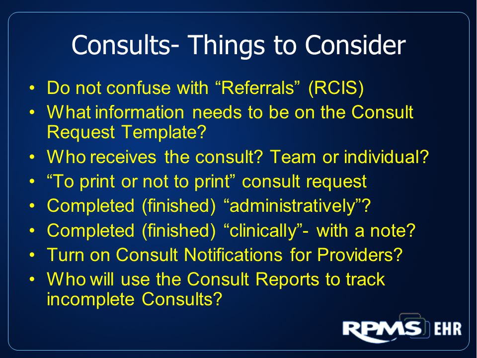 "Consults- Things to Consider Do not confuse with ""Referrals"" (RCIS) What information needs to be on the Consult Request Template? Who receives the con"