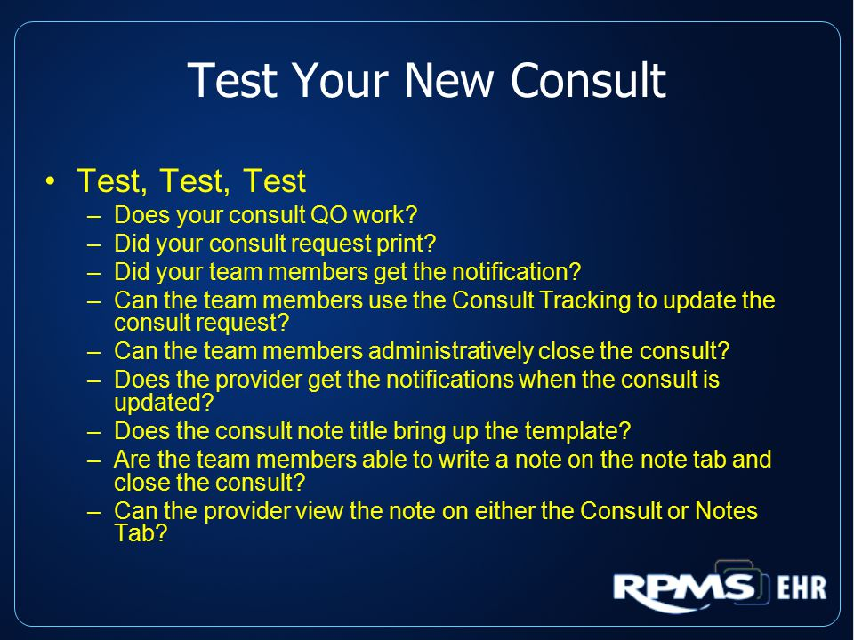 Test Your New Consult Test, Test, Test –Does your consult QO work? –Did your consult request print? –Did your team members get the notification? –Can