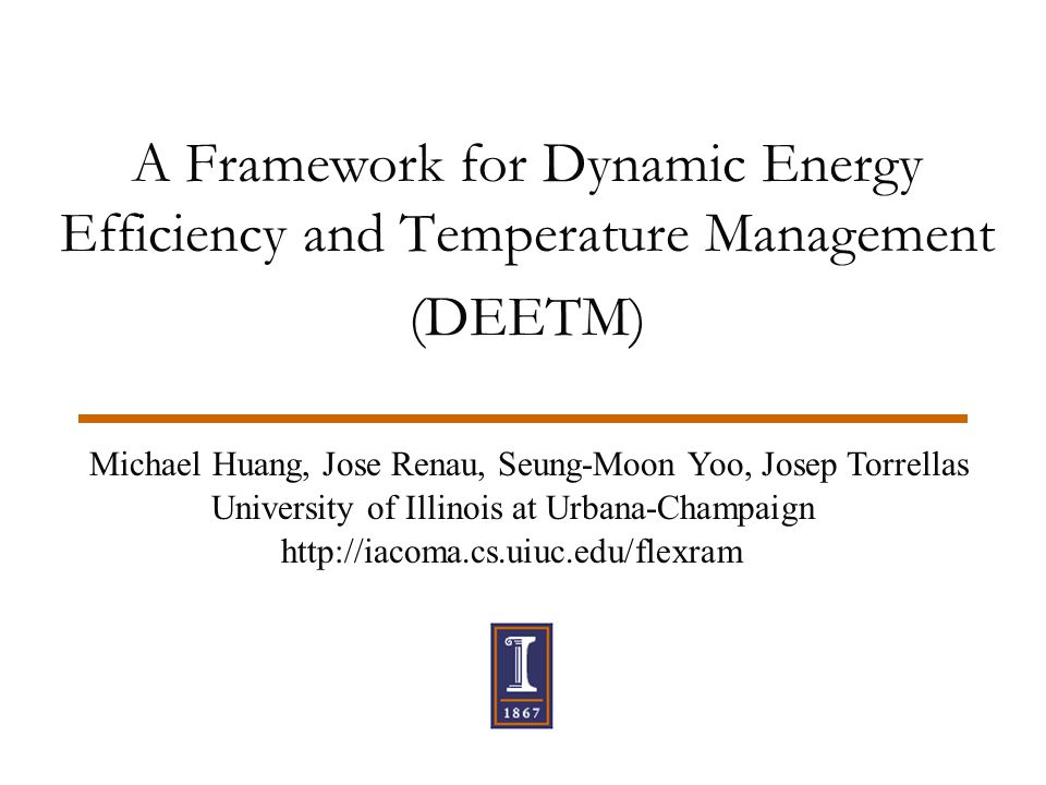 A Framework for Dynamic Energy Efficiency and Temperature Management (DEETM) Michael Huang, Jose Renau, Seung-Moon Yoo, Josep Torrellas University of Illinois at Urbana-Champaign http://iacoma.cs.uiuc.edu/flexram