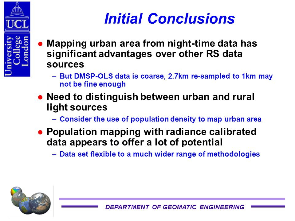 DEPARTMENT OF GEOMATIC ENGINEERING Initial Conclusions Mapping urban area from night-time data has significant advantages over other RS data sources –But DMSP-OLS data is coarse, 2.7km re-sampled to 1km may not be fine enough Need to distinguish between urban and rural light sources –Consider the use of population density to map urban area Population mapping with radiance calibrated data appears to offer a lot of potential –Data set flexible to a much wider range of methodologies