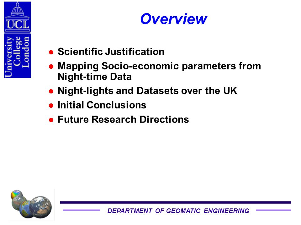 DEPARTMENT OF GEOMATIC ENGINEERING Scientific Justification Global population remains poorly defined across the Earth's surface (Clark & Rhind, 1992) Human activity affects both the atmosphere and the surrounding terrestrial/coastal environs Global change has many manifestations and effects on human life –flooding and landslides (Venezuela 10/99, Mozambique 2/2000) »Thousands of people killed and displaced –Storms over Western Europe 12/99, US Hurricanes »Billions of $ insurance loss Satellite monitoring provides the best opportunity to survey changing population rapidly, albeit indirectly through land use changes