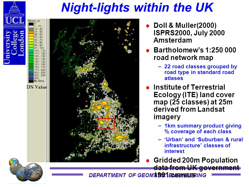 DEPARTMENT OF GEOMATIC ENGINEERING DN Value Night-lights within the UK Doll & Muller(2000) ISPRS2000, July 2000 Amsterdam Bartholomew's 1:250 000 road network map –22 road classes grouped by road type in standard road atlases Institute of Terrestrial Ecology (ITE) land cover map (25 classes) at 25m derived from Landsat imagery –1km summary product giving % coverage of each class –'Urban' and 'Suburban & rural infrastructure' classes of interest Gridded 200m Population data from UK government 1991 census