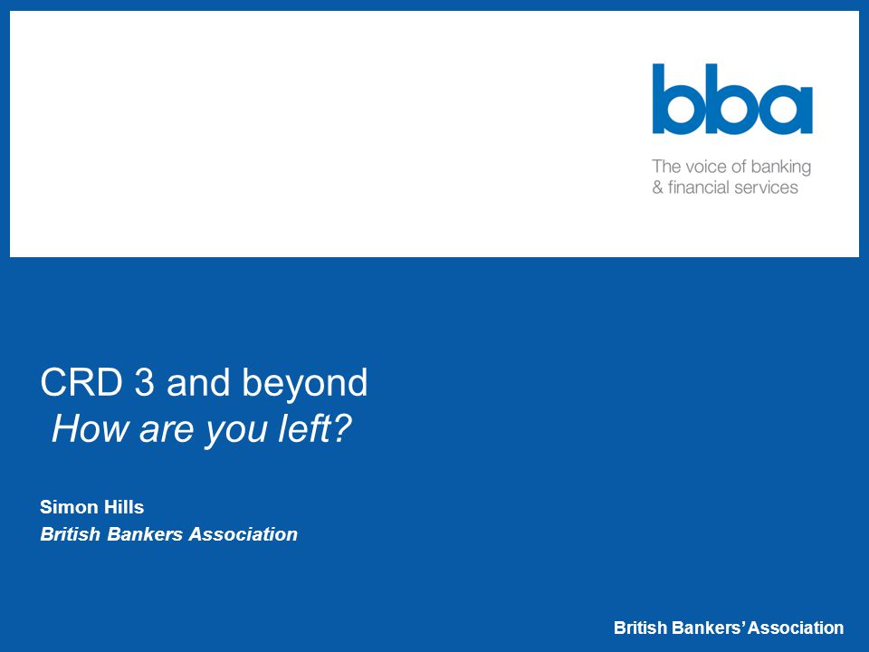 British Bankers' Association CRD 3 and beyond How are you left.