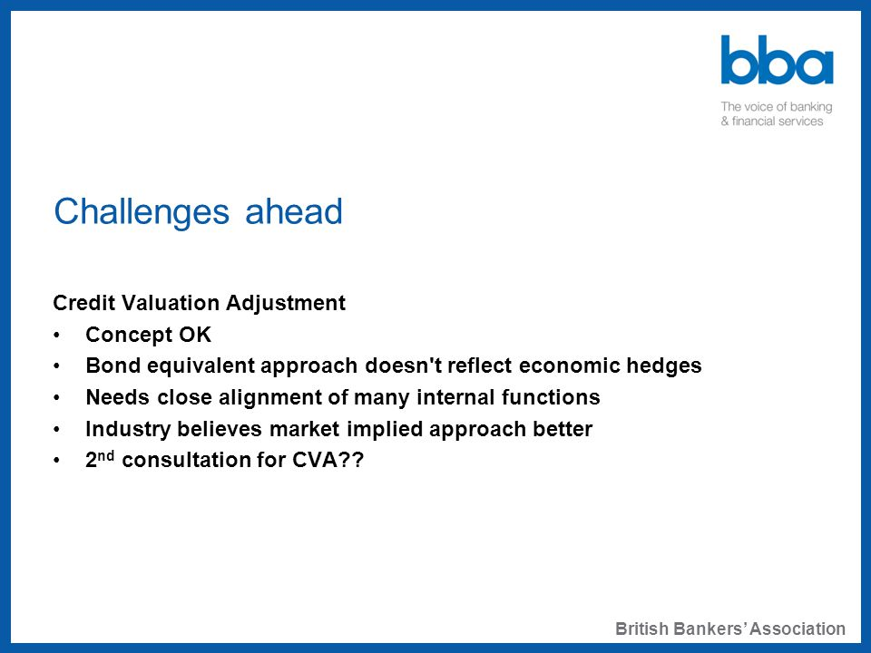 Challenges ahead Credit Valuation Adjustment Concept OK Bond equivalent approach doesn t reflect economic hedges Needs close alignment of many internal functions Industry believes market implied approach better 2 nd consultation for CVA .