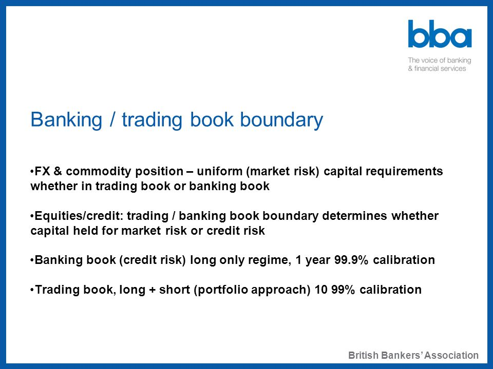 Banking / trading book boundary FX & commodity position – uniform (market risk) capital requirements whether in trading book or banking book Equities/credit: trading / banking book boundary determines whether capital held for market risk or credit risk Banking book (credit risk) long only regime, 1 year 99.9% calibration Trading book, long + short (portfolio approach) 10 99% calibration British Bankers' Association
